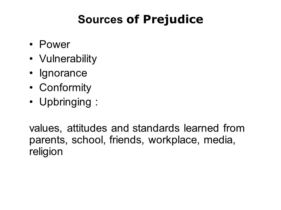 Sources of Prejudice Power Vulnerability Ignorance Conformity Upbringing : values, attitudes and standards learned from parents, school, friends, workplace, media, religion