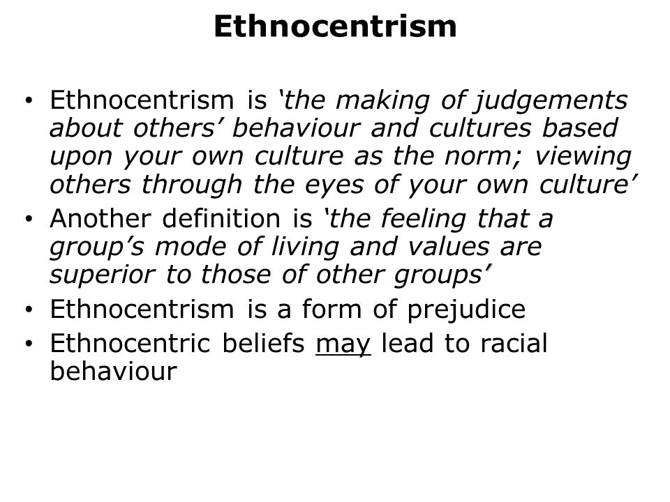 Ethnocentrism Ethnocentrism is 'the making of judgements about others' behaviour and cultures based upon your own culture as the norm; viewing others through the eyes of your own culture' ' Another definition is 'the feeling that a group's mode of living and values are superior to those of other groups' Ethnocentrism is a form of prejudice Ethnocentric beliefs may lead to racial behaviour