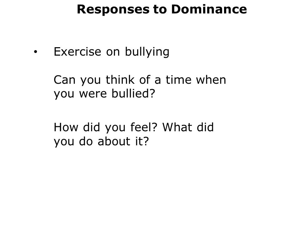 Responses to Dominance Exercise on bullying Can you think of a time when you were bullied.