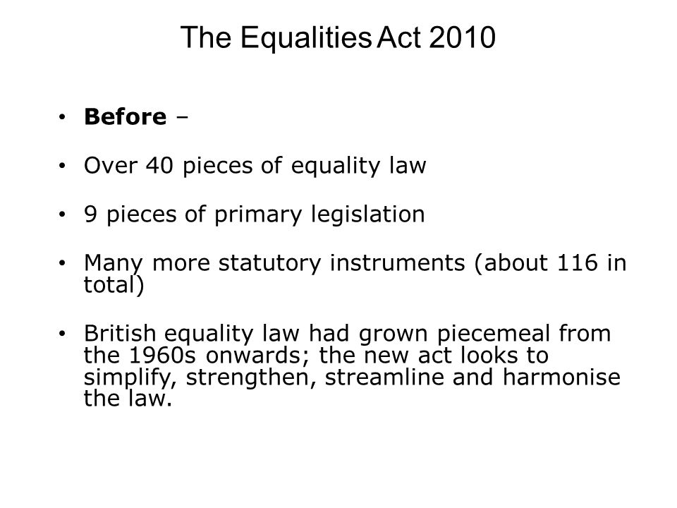 The Equalities Act 2010 Before – Over 40 pieces of equality law 9 pieces of primary legislation Many more statutory instruments (about 116 in total) British equality law had grown piecemeal from the 1960s onwards; the new act looks to simplify, strengthen, streamline and harmonise the law.