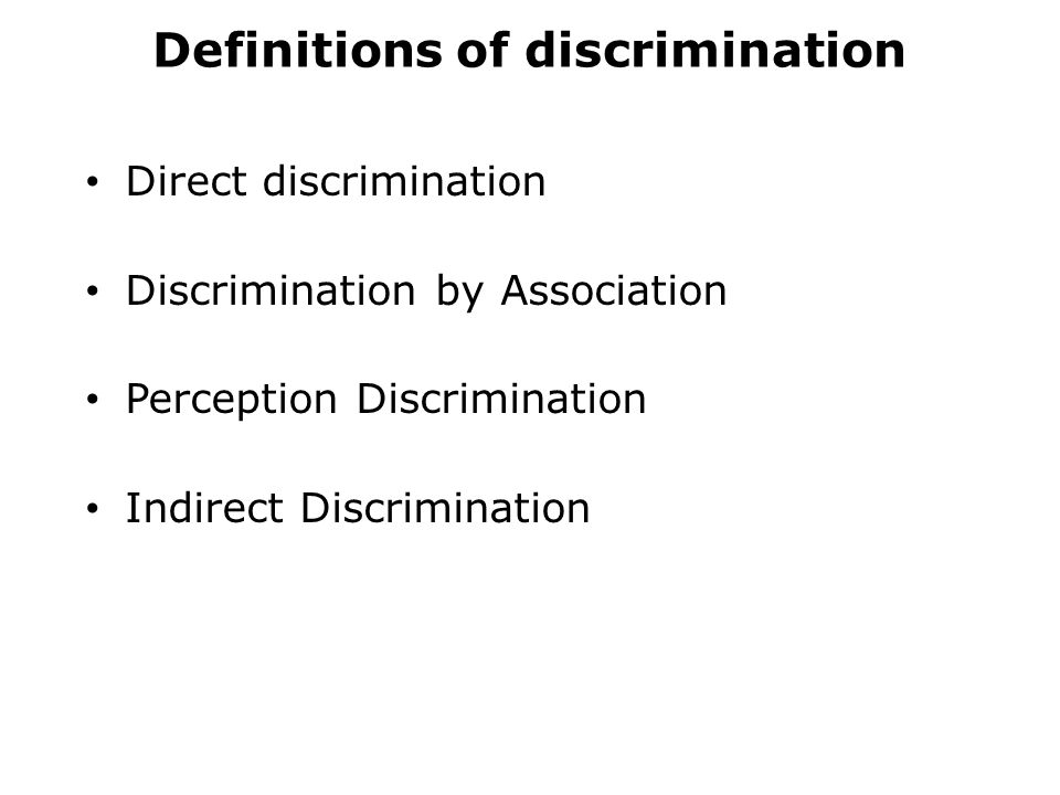Definitions of discrimination Direct discrimination Discrimination by Association Perception Discrimination Indirect Discrimination
