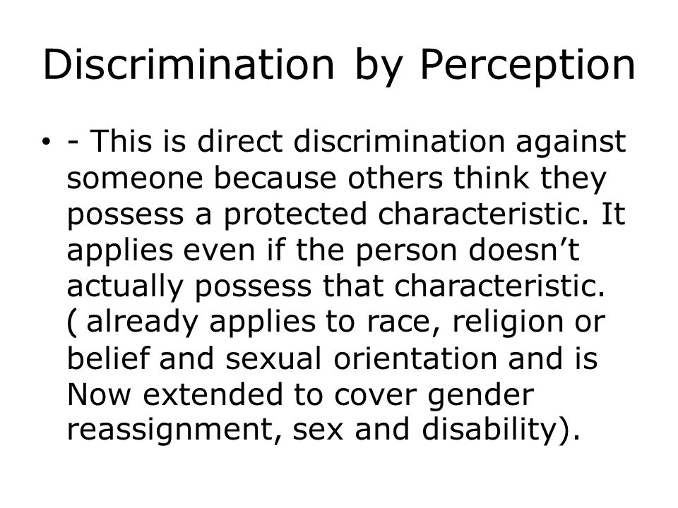 Discrimination by Perception - This is direct discrimination against someone because others think they possess a protected characteristic.