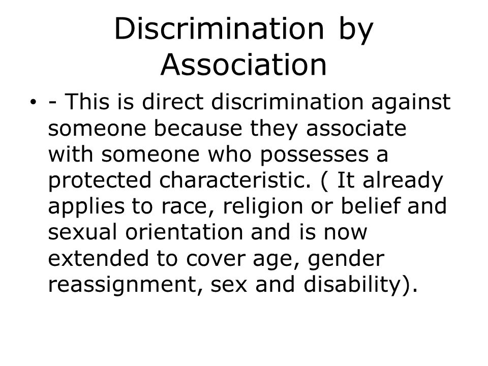 Discrimination by Association - This is direct discrimination against someone because they associate with someone who possesses a protected characteristic.