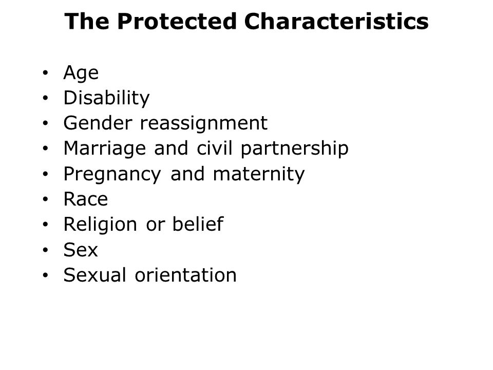 The Protected Characteristics Age Disability Gender reassignment Marriage and civil partnership Pregnancy and maternity Race Religion or belief Sex Sexual orientation