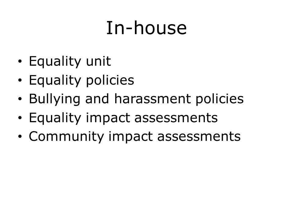 In-house Equality unit Equality policies Bullying and harassment policies Equality impact assessments Community impact assessments