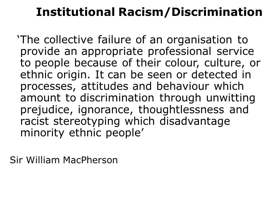 Institutional Racism/Discrimination 'The collective failure of an organisation to provide an appropriate professional service to people because of their colour, culture, or ethnic origin.