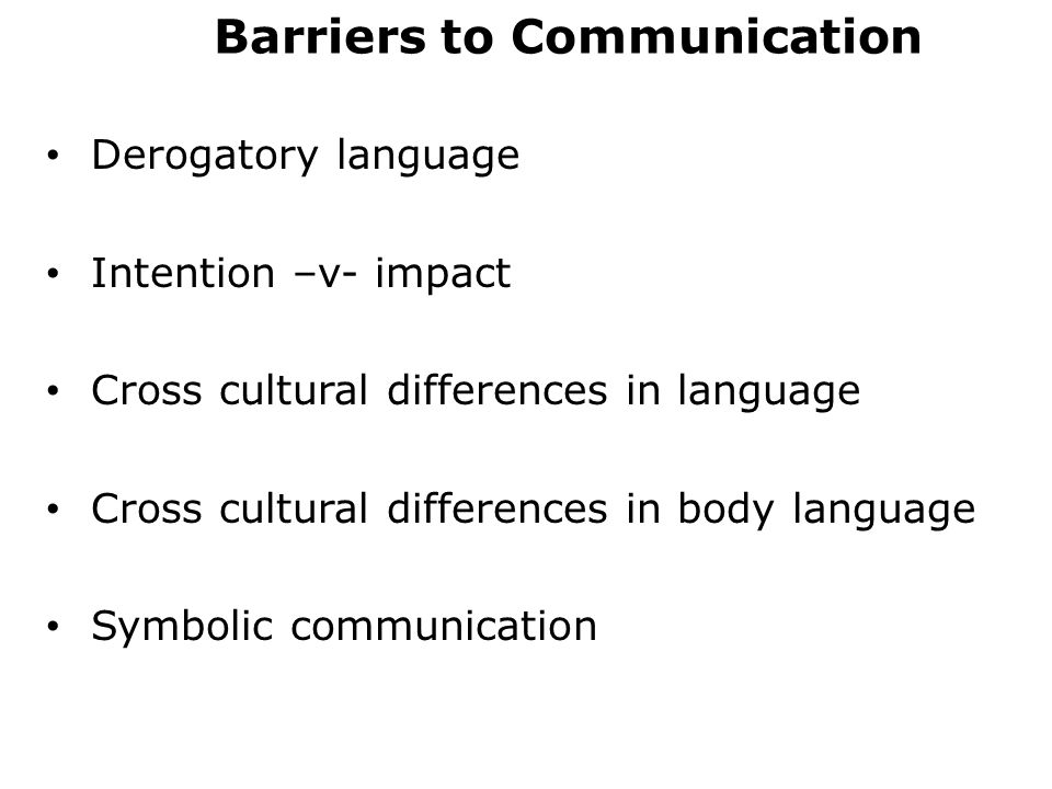 Barriers to Communication Derogatory language Intention –v- impact Cross cultural differences in language Cross cultural differences in body language Symbolic communication