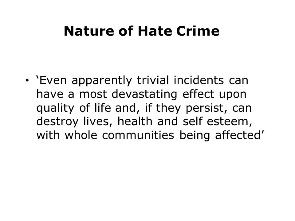 Nature of Hate Crime 'Even apparently trivial incidents can have a most devastating effect upon quality of life and, if they persist, can destroy lives, health and self esteem, with whole communities being affected'