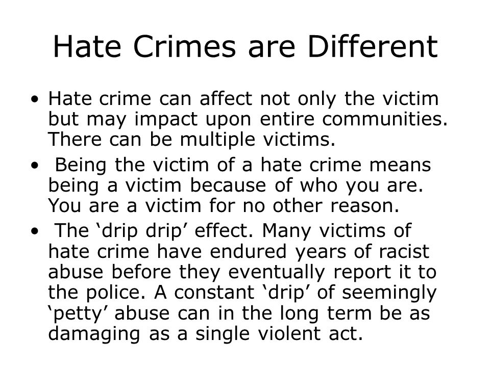 Hate Crimes are Different Hate crime can affect not only the victim but may impact upon entire communities.