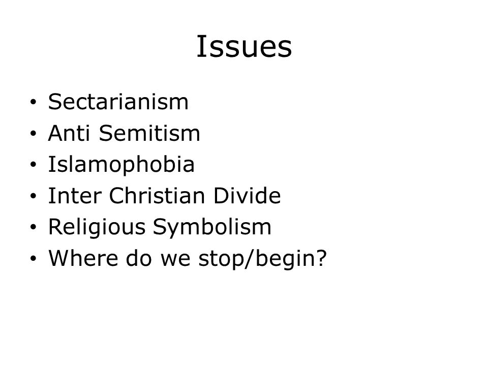 Issues Sectarianism Anti Semitism Islamophobia Inter Christian Divide Religious Symbolism Where do we stop/begin