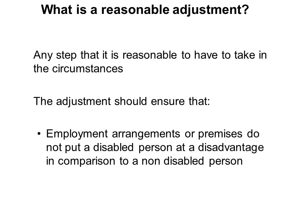 Any step that it is reasonable to have to take in the circumstances The adjustment should ensure that: Employment arrangements or premises do not put a disabled person at a disadvantage in comparison to a non disabled person What is a reasonable adjustment