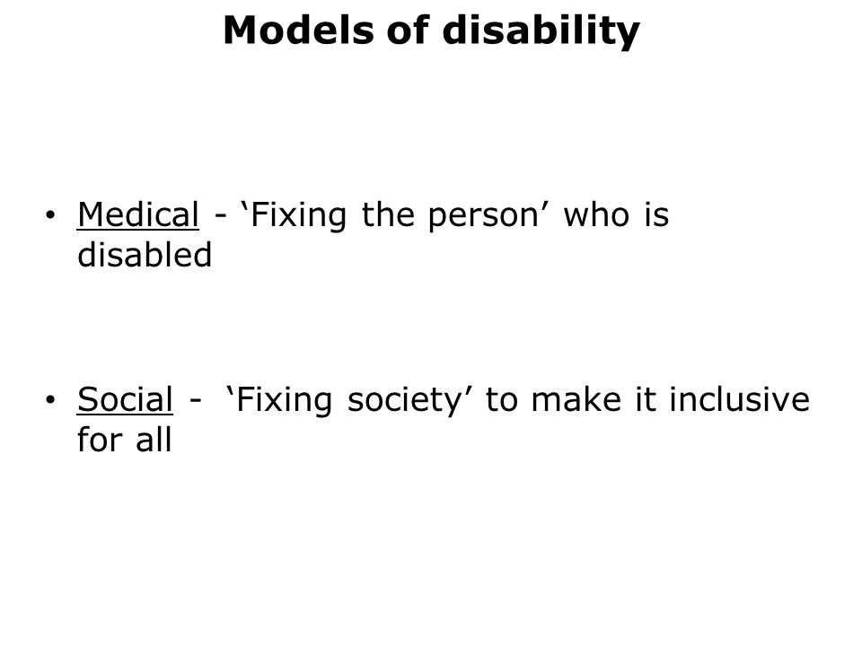 Models of disability Medical - 'Fixing the person' who is disabled Social - 'Fixing society' to make it inclusive for all