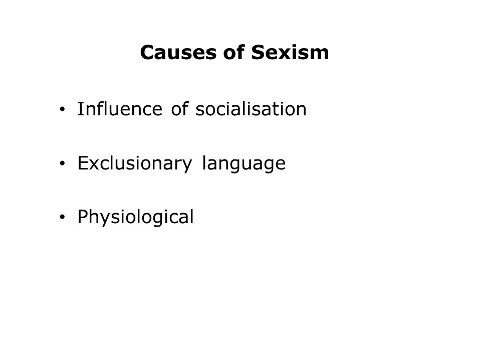 Causes of Sexism Influence of socialisation Exclusionary language Physiological