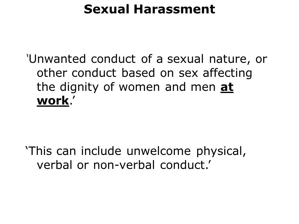 Sexual Harassment 'Unwanted conduct of a sexual nature, or other conduct based on sex affecting the dignity of women and men at work.' 'This can include unwelcome physical, verbal or non-verbal conduct.'