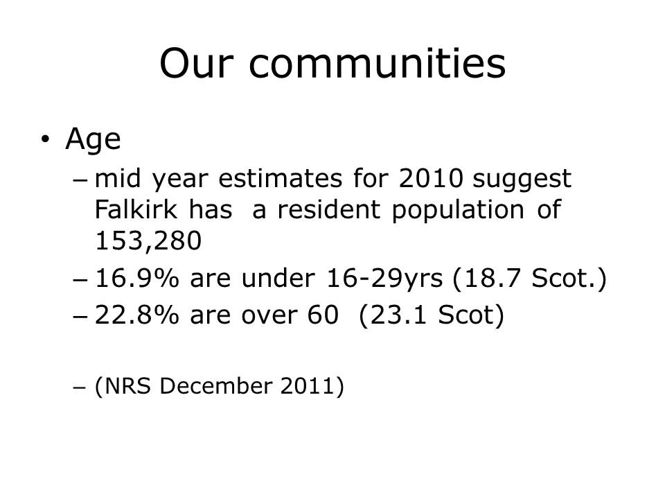 Our communities Age – mid year estimates for 2010 suggest Falkirk has a resident population of 153,280 – 16.9% are under 16-29yrs (18.7 Scot.) – 22.8% are over 60 (23.1 Scot) – (NRS December 2011)