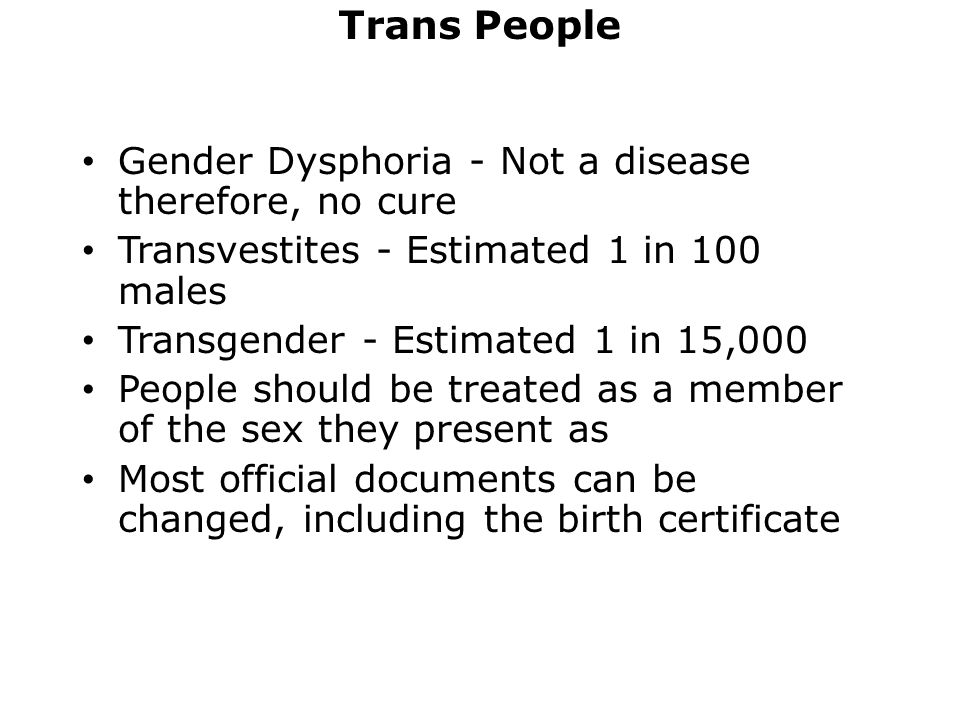 Trans People Gender Dysphoria - Not a disease therefore, no cure Transvestites - Estimated 1 in 100 males Transgender - Estimated 1 in 15,000 People should be treated as a member of the sex they present as Most official documents can be changed, including the birth certificate