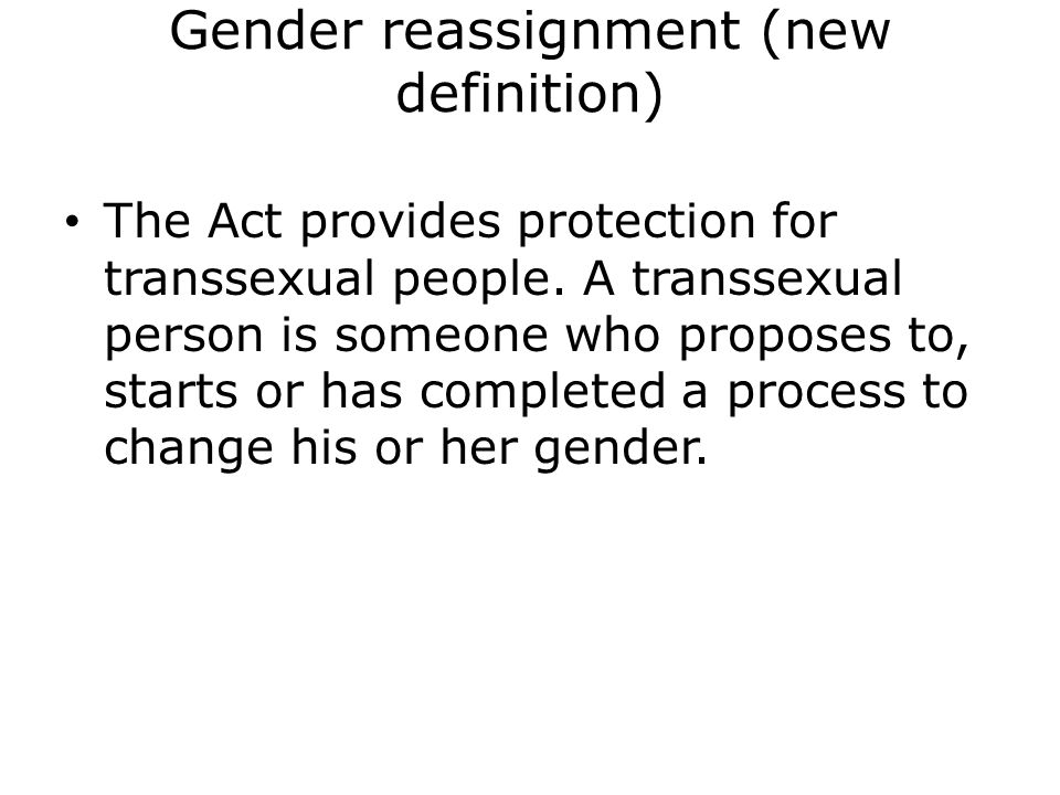 Gender reassignment (new definition) The Act provides protection for transsexual people.