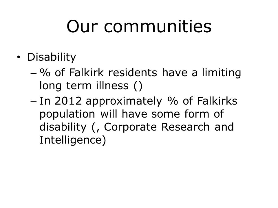 Our communities Disability – % of Falkirk residents have a limiting long term illness () – In 2012 approximately % of Falkirks population will have some form of disability (, Corporate Research and Intelligence)