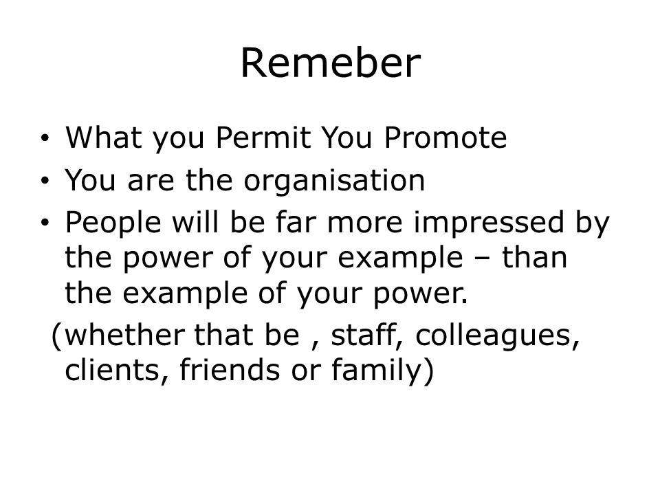 Remeber What you Permit You Promote You are the organisation People will be far more impressed by the power of your example – than the example of your power.