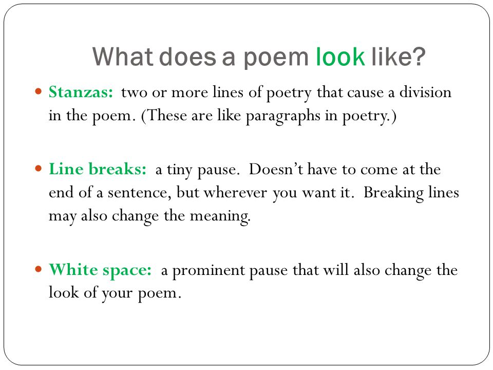 What does a poem look like. Stanzas: two or more lines of poetry that cause a division in the poem.