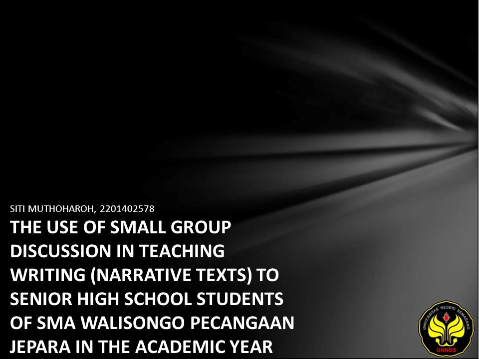 SITI MUTHOHAROH, THE USE OF SMALL GROUP DISCUSSION IN TEACHING WRITING (NARRATIVE TEXTS) TO SENIOR HIGH SCHOOL STUDENTS OF SMA WALISONGO PECANGAAN JEPARA IN THE ACADEMIC YEAR OF 2006/2007