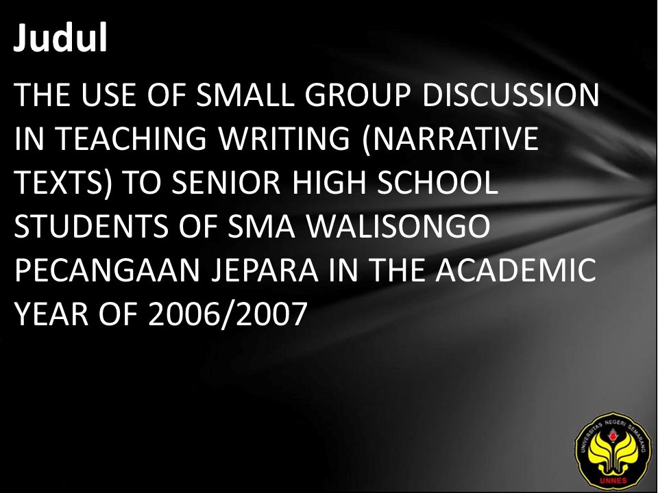 Judul THE USE OF SMALL GROUP DISCUSSION IN TEACHING WRITING (NARRATIVE TEXTS) TO SENIOR HIGH SCHOOL STUDENTS OF SMA WALISONGO PECANGAAN JEPARA IN THE ACADEMIC YEAR OF 2006/2007
