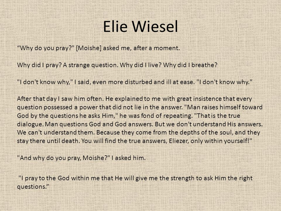 Elie Wiesel Why do you pray [Moishe] asked me, after a moment.