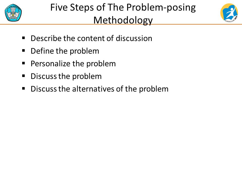 Five Steps of The Problem-posing Methodology  Describe the content of discussion  Define the problem  Personalize the problem  Discuss the problem  Discuss the alternatives of the problem