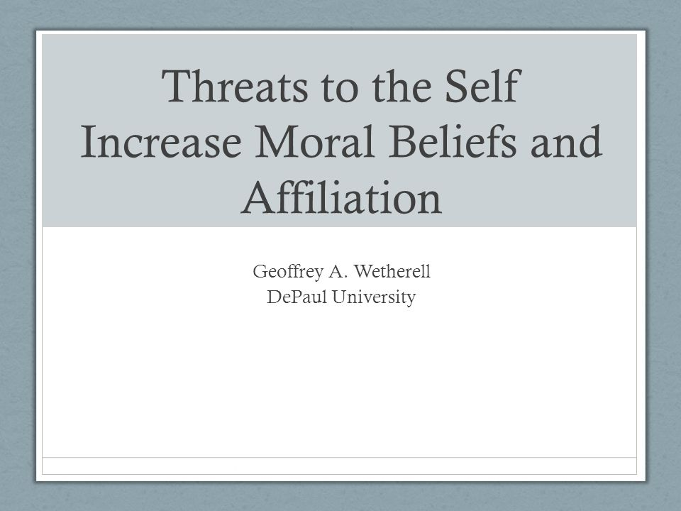 Threats to the Self Increase Moral Beliefs and Affiliation Geoffrey A. Wetherell DePaul University