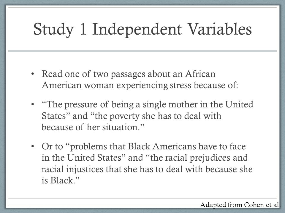 Study 1 Independent Variables Read one of two passages about an African American woman experiencing stress because of: The pressure of being a single mother in the United States and the poverty she has to deal with because of her situation. Or to problems that Black Americans have to face in the United States and the racial prejudices and racial injustices that she has to deal with because she is Black. Adapted from Cohen et al.
