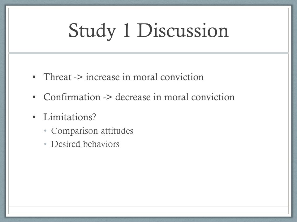 Study 1 Discussion Threat -> increase in moral conviction Confirmation -> decrease in moral conviction Limitations.