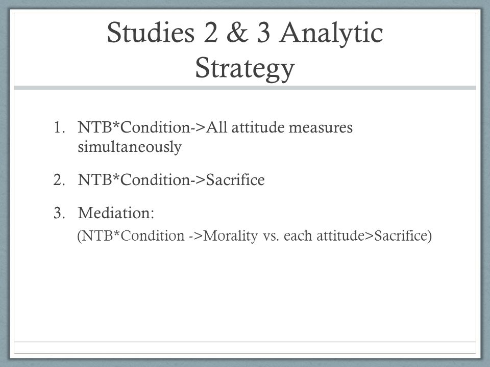 Studies 2 & 3 Analytic Strategy 1.NTB*Condition->All attitude measures simultaneously 2.NTB*Condition->Sacrifice 3.Mediation: (NTB*Condition ->Morality vs.