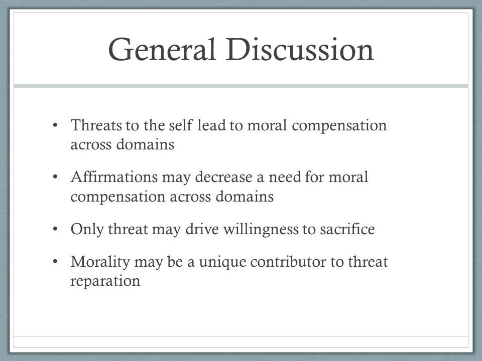 General Discussion Threats to the self lead to moral compensation across domains Affirmations may decrease a need for moral compensation across domains Only threat may drive willingness to sacrifice Morality may be a unique contributor to threat reparation