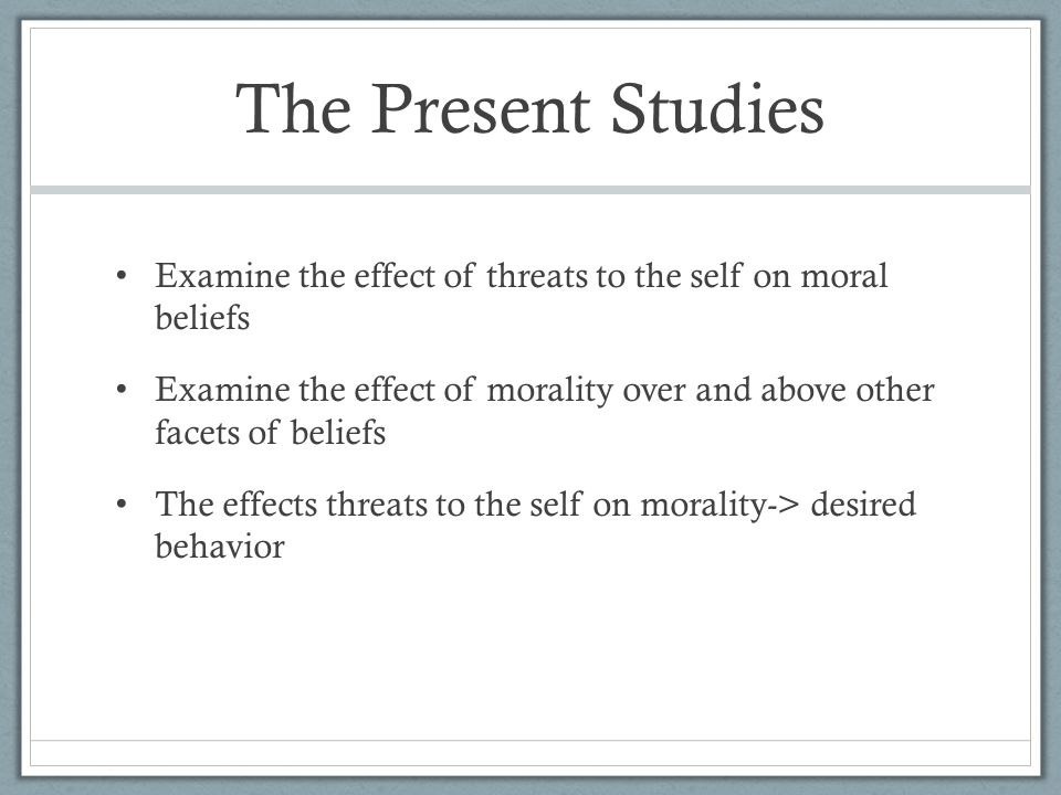 The Present Studies Examine the effect of threats to the self on moral beliefs Examine the effect of morality over and above other facets of beliefs The effects threats to the self on morality-> desired behavior