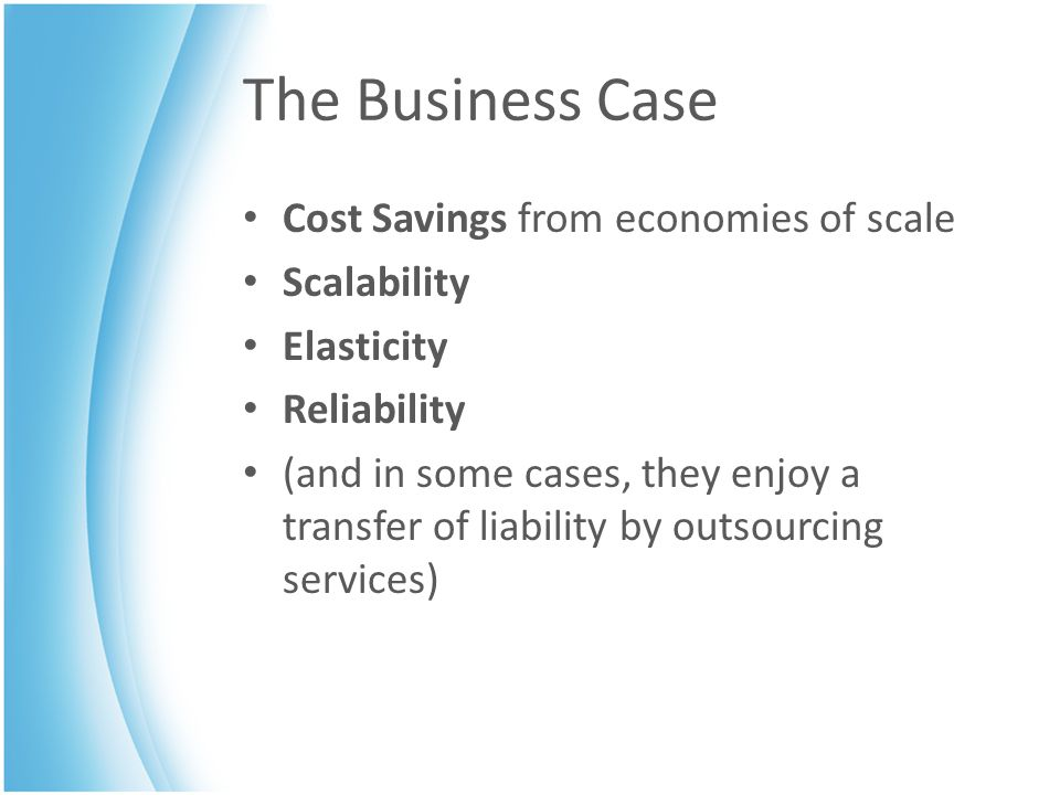 The Business Case Cost Savings from economies of scale Scalability Elasticity Reliability (and in some cases, they enjoy a transfer of liability by outsourcing services)