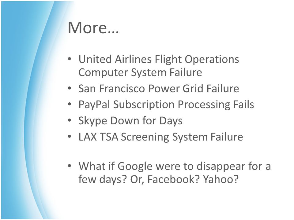 More… United Airlines Flight Operations Computer System Failure San Francisco Power Grid Failure PayPal Subscription Processing Fails Skype Down for Days LAX TSA Screening System Failure What if Google were to disappear for a few days.