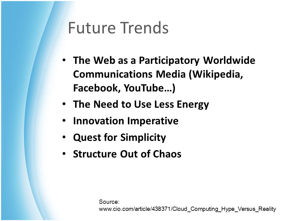 Future Trends The Web as a Participatory Worldwide Communications Media (Wikipedia, Facebook, YouTube…) The Need to Use Less Energy Innovation Imperative Quest for Simplicity Structure Out of Chaos Source: www.cio.com/article/438371/Cloud_Computing_Hype_Versus_Reality
