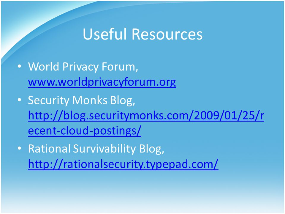 Useful Resources World Privacy Forum, www.worldprivacyforum.org www.worldprivacyforum.org Security Monks Blog, http://blog.securitymonks.com/2009/01/25/r ecent-cloud-postings/ http://blog.securitymonks.com/2009/01/25/r ecent-cloud-postings/ Rational Survivability Blog, http://rationalsecurity.typepad.com/ http://rationalsecurity.typepad.com/