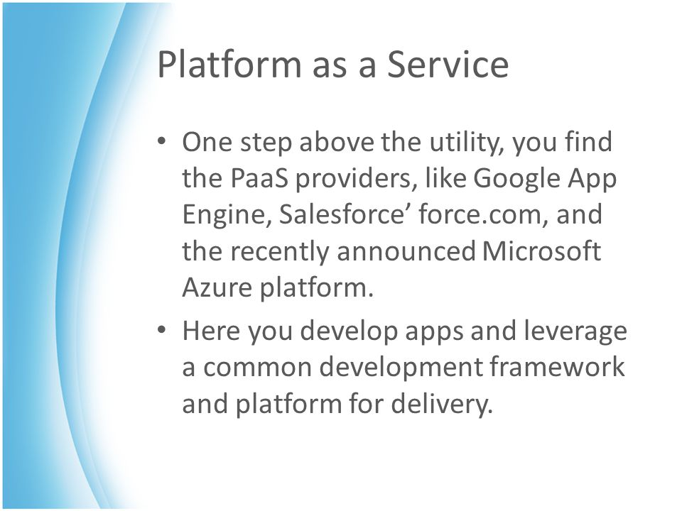 Platform as a Service One step above the utility, you find the PaaS providers, like Google App Engine, Salesforce' force.com, and the recently announced Microsoft Azure platform.