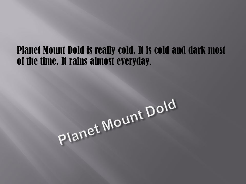 Planet Mount Dold is really cold. It is cold and dark most of the time. It rains almost everyday.