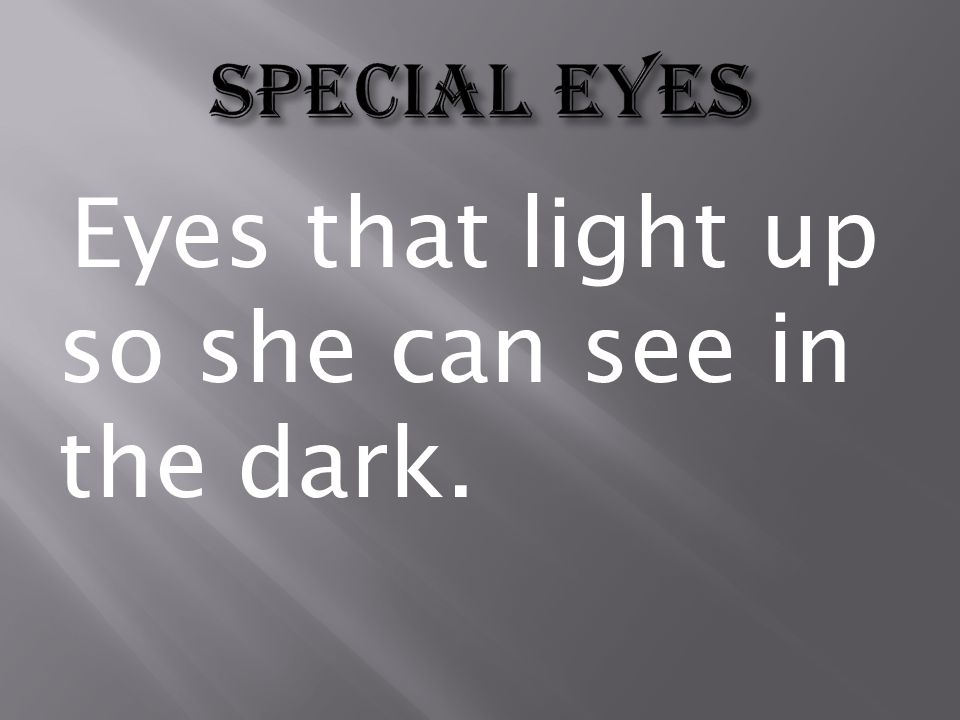Eyes that light up so she can see in the dark.