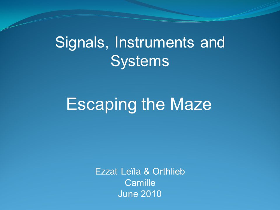 Escaping the Maze Ezzat Leïla & Orthlieb Camille June 2010 Signals, Instruments and Systems
