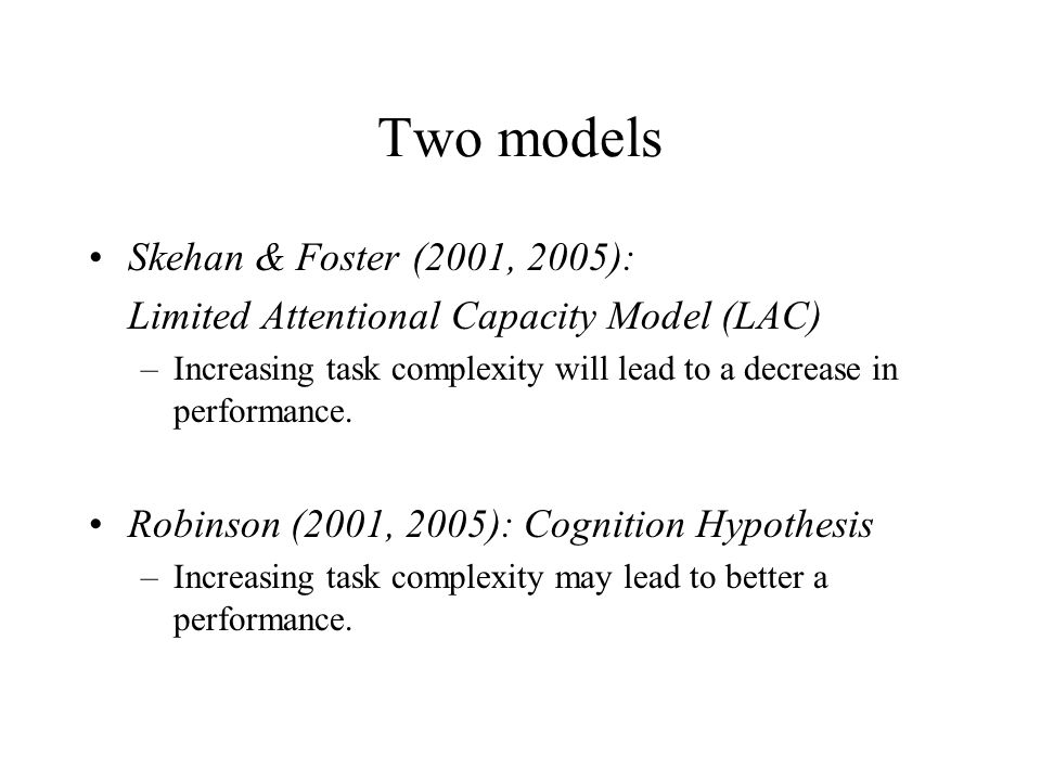 Two models Skehan & Foster (2001, 2005): Limited Attentional Capacity Model (LAC) –Increasing task complexity will lead to a decrease in performance.