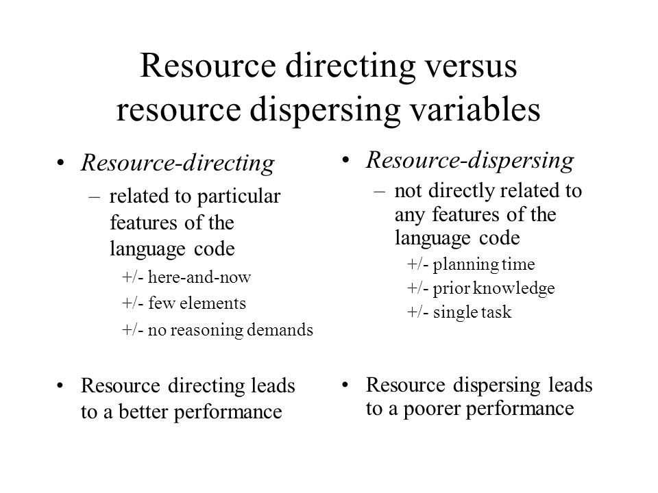 Resource directing versus resource dispersing variables Resource-directing –related to particular features of the language code +/- here-and-now +/- few elements +/- no reasoning demands Resource directing leads to a better performance Resource-dispersing –not directly related to any features of the language code +/- planning time +/- prior knowledge +/- single task Resource dispersing leads to a poorer performance