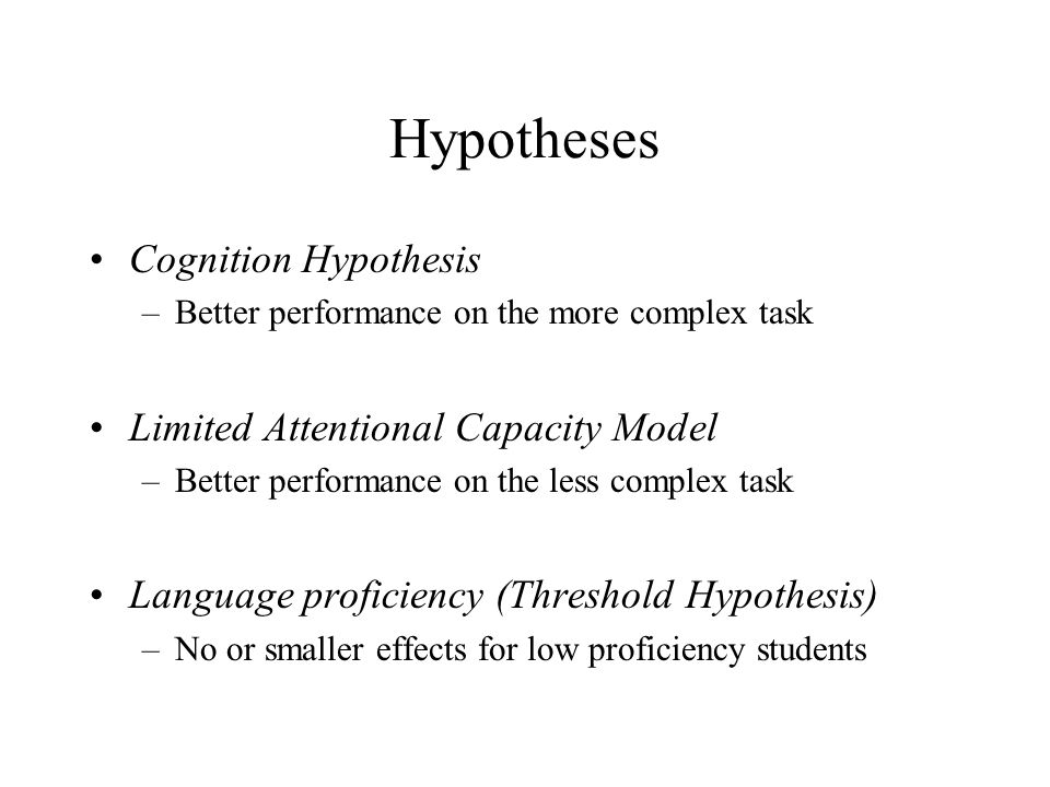 Hypotheses Cognition Hypothesis –Better performance on the more complex task Limited Attentional Capacity Model –Better performance on the less complex task Language proficiency (Threshold Hypothesis) –No or smaller effects for low proficiency students