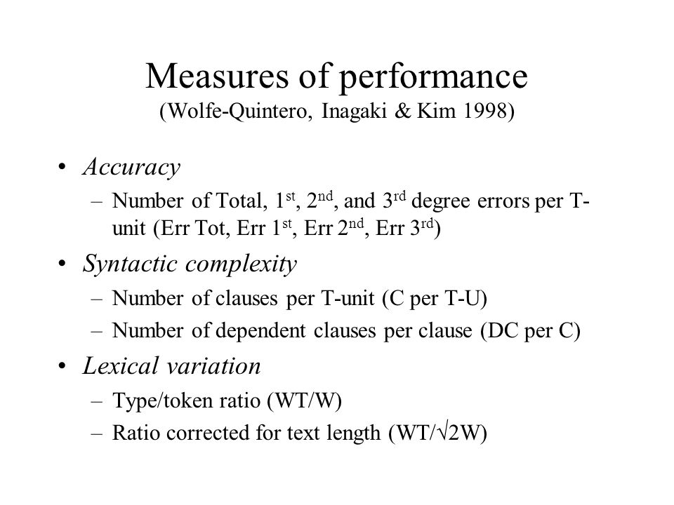 Measures of performance (Wolfe-Quintero, Inagaki & Kim 1998) Accuracy –Number of Total, 1 st, 2 nd, and 3 rd degree errors per T- unit (Err Tot, Err 1 st, Err 2 nd, Err 3 rd ) Syntactic complexity –Number of clauses per T-unit (C per T-U) –Number of dependent clauses per clause (DC per C) Lexical variation –Type/token ratio (WT/W) –Ratio corrected for text length (WT/√2W)
