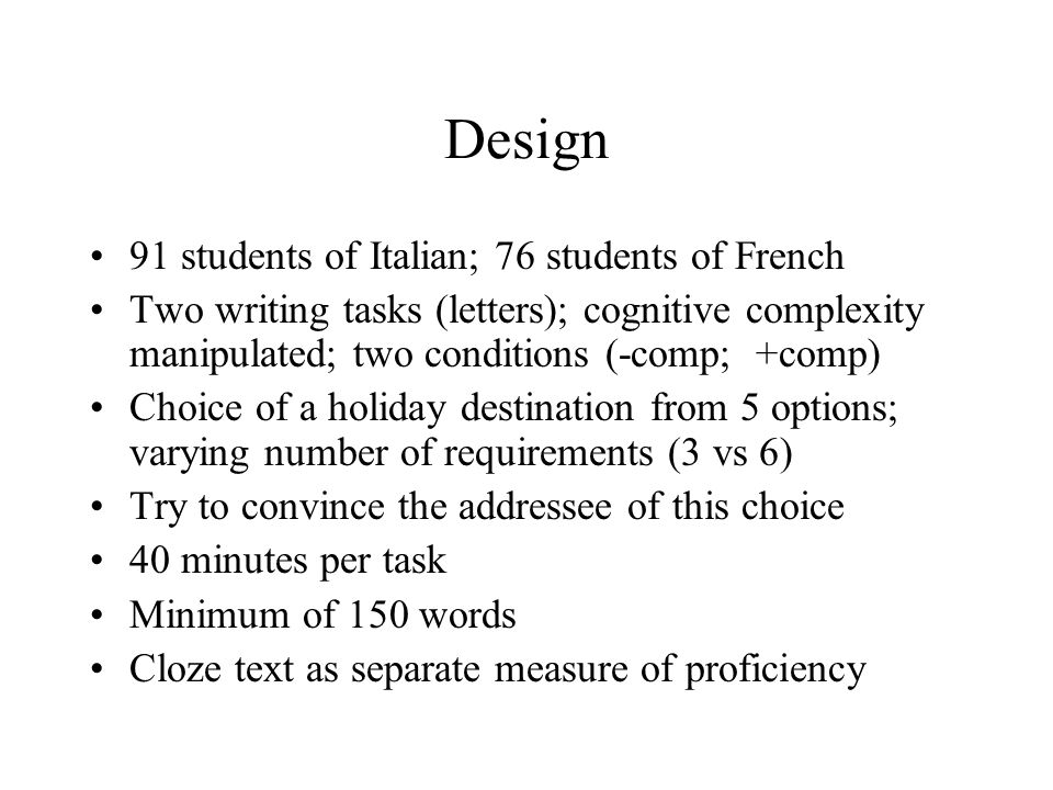 Design 91 students of Italian; 76 students of French Two writing tasks (letters); cognitive complexity manipulated; two conditions (-comp; +comp) Choice of a holiday destination from 5 options; varying number of requirements (3 vs 6) Try to convince the addressee of this choice 40 minutes per task Minimum of 150 words Cloze text as separate measure of proficiency