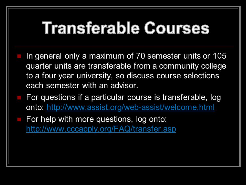 If your goal is to transfer to a 4 year University/College, it is essential that you work closely with your community college counselor as soon as you start the enrollment process.