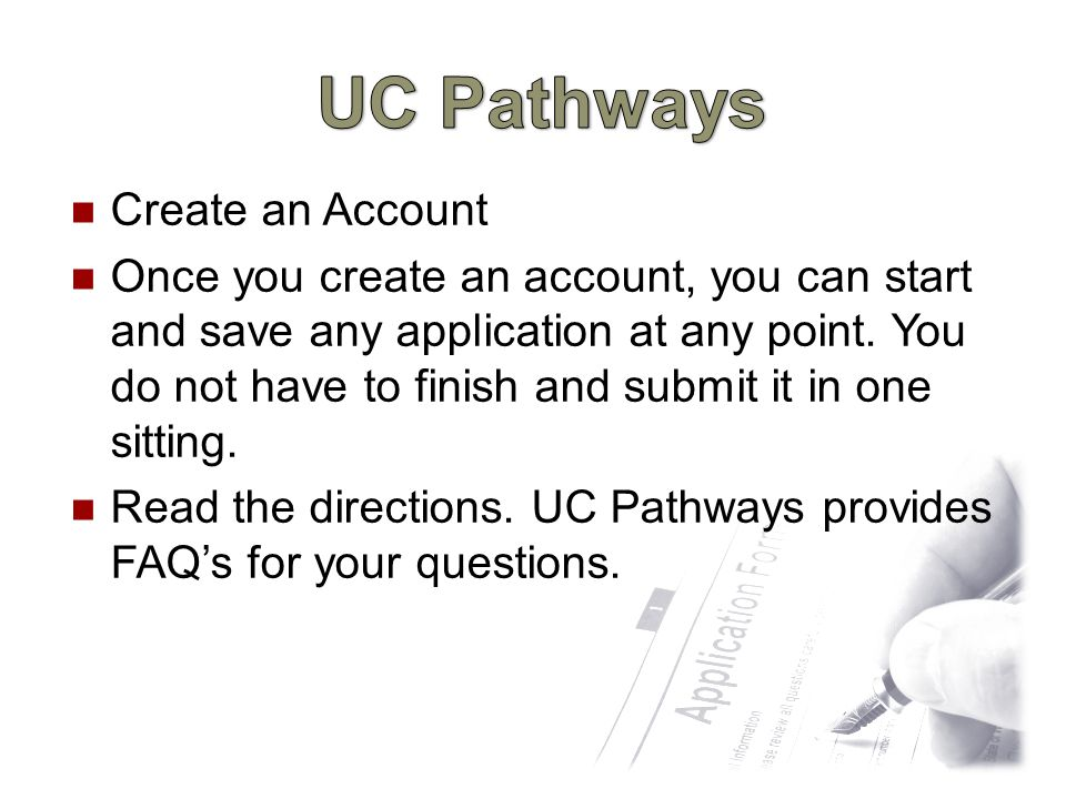 Go to UC Pathways http://www.universityofcalifornia.edu/admissions/u ndergraduate.html Apply online to one or all 9 UC campuses UC Pathways is free to use The student will only pay the application fee charged directly by the UC campus when an application for admission is submitted.