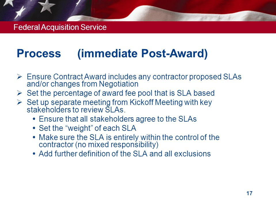 Federal Acquisition Service 17 Process (immediate Post-Award)  Ensure Contract Award includes any contractor proposed SLAs and/or changes from Negotiation  Set the percentage of award fee pool that is SLA based  Set up separate meeting from Kickoff Meeting with key stakeholders to review SLAs.